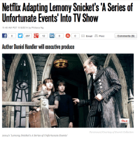 "Books, Crying, and Facebook: Netflix Adapting Lemony Snicket's 'A Series of  Unfortunate Events' Into TV Show  11:46 AM PST 11/5/2014 by Philiana Ng  0287  121  000  Email E Print  Comments (6)  in  Author Daniel Handler will executive produce  Pin it  Paramount/Courtesy of Everett Collection  2004's Lemony Snicket's A Series of Unfortunate Events"" kaylapocalypse:  lumos5001:   ""I can't believe it,"" Snicket said from an undisclosed location. ""After years of providing top-quality entertainment on demand, Netflix is risking its reputation and its success by associating itself with my dismaying and upsetting books.""  SPREAD THIS AMAZING NEWS LIKE WILDFIRE!!!  No one look at me. I'm not crying."