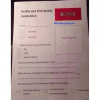 Chill, Choose One, and Fuckboy: Netflix and Chill Buddy  NETFLIX  Application  @fuck boys failures  Name:  Full time  Seasonal  Insert Photo Here  Preferred Spooning: (Choose one)  Big  Little  Doesn't Matter  Favorite Television shows/Movies: (List)  What are you willing to do while Netflix and Chilling: (List)  Do you do any of the following: (Mark all that apply)  Contain Sexually  Talk while watching  Chew Loud  transmitted diseases  movies. Gotta make sure your Netflix and chill buddy isn't a fuckboy