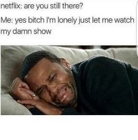 Bitch, Memes, and Netflix: netflix: are you still there?  Me: yes bitch I'm lonely just let me watch  my damn show Me rn