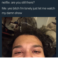 Bitch, Memes, and Netflix: netflix: are you still there?  Me: yes bitch l'm lonely just let me watch  my damn show That's all I ask