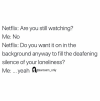 Funny, Memes, and Netflix: Netflix: Are you still watching?  Me: No  Netflix: Do you want it on in the  background anyway to fill the deafening  silence of your loneliness?  Me: .. yeah esarcasm, only SarcasmOnly