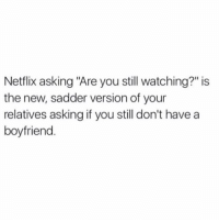 """Netflix asking """"Are you still watching?"""" is  the new, sadder version of your  relatives asking if you still don't have a  boyfriend No grandma I don't have a boyfriend yet and yea, Netflix OF COURSE IM STILL WATCHING FRIENDS (@theladbible)"""