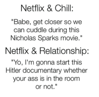 "Ass, Chill, and Memes: Netflix & Chill:  ""Babe, get closer so we  can cuddle during this  Nicholas Sparks movie.""  Netflix & Relationship:  ""YO, I'm gonna start this  Hitler documentary whether  your ass is in the room  or not."""