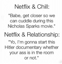 "Ass, Chill, and Memes: Netflix & Chill:  ""Babe, get closer so we  can cuddle during this  Nicholas Sparks movie.""  Netflix & Relationship:  ""Yo, I'm gonna start this  Hitler documentary whether  your ass is in the room  or not"" FIND SOMEONE WHO HATES THE SAME SHIT AS YOU BUT LIKES THE SAME KINDS OF CEREAL, AND STAY WITH THEM FOREVER (@wittyidiot)"