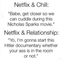"Ass, Chill, and Fucking: Netflix & Chill:  ""Babe, get closer so we  can cuddle during this  Nicholas Sparks movie.""  Netflix & Relationship:  ""Yo, l'm gonna start this  Hitler documentary whether  your ass is in the room  or not.""  Il If you don't poop with the door open when you're together, it's not real fucking love. -Maya Angelou (@wittyidiot)"