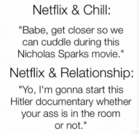 "Ass, Bae, and Chill: Netflix & Chill:  ""Babe, get closer so we  can cuddle during this  Nicholas Sparks movie.""  Netflix & Relationship:  ""Yo, I'm gonna start this  Hitler documentary whether  your ass is in the room  or not."" So true 😂😂. Tag bae"