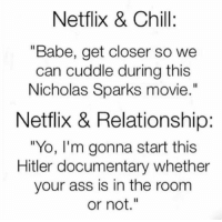 "Ass, Chill, and Memes: Netflix & Chill:  ""Babe, get closer so we  can cuddle during this  Nicholas Sparks movie  Netflix & Relationship:  ""Yo, I'm gonna start this  Hitler documentary whether  your ass is in the room  or not."""