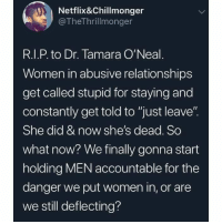 "Shes Dead: Netflix&Chillmonger  @TheThrillmonger  R.I.P. to Dr. Tamara O'Neal  Women in abusive relationships  get called stupid for staying and  constantly get told to ""just leave""  She did & now she's dead. So  what now? We finally gonna start  holding MEN accountable for the  danger we put women in, or are  we still deflecting?"