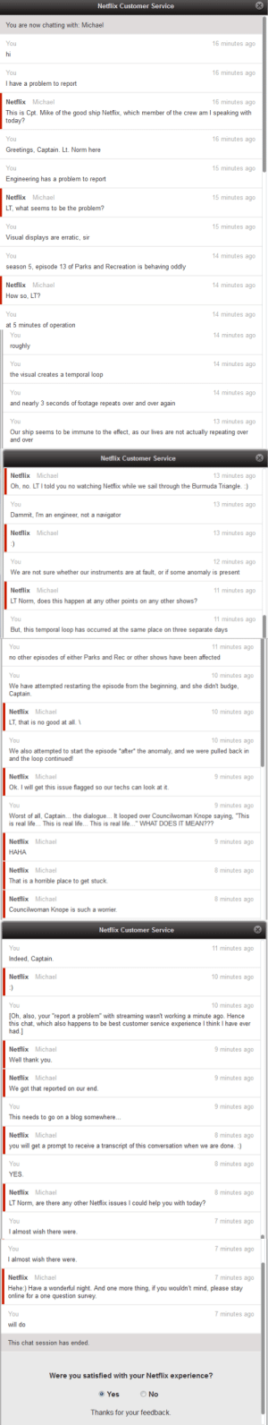 """lordticklefish:  sherkeys:  A Netflix spokesperson confirmed to The Huffington Post that this incredible, """"Star Trek""""-laden back-and-forth between a subscriber and a customer service representative is indeed real.  I now want a job with Netflix. : Netflix Customer Service  You are now chatting with: Michael  16 minutes ago  You  hi  You  16 minutes ago  I have a problem to report  16 minutes ago  Netflix Michael  This is Cpt. Mike of the good ship Netflix, which member of the crew am I speaking with  today?  16 minutes ago  You  Greetings, Captain. Lt. Norm here  15 minutes ago  You  Engineering has a problem to report  15 minutes ago  Netflix Michael  LT, what seems to be the problem?  15 minutes ago  You  Visual displays are erratic, sir  14 minutes ago  You  season 5, episode 13 of Parks and Recreation is behaving oddly  14 minutes ago  Netflix Michael  How so, LT?  14 minutes ago  You  at 5 minutes of operation   14 minutes ago  You  roughly  14 minutes ago  You  the visual creates a temporal loop  14 minutes ago  You  and nearly 3 seconds of footage repeats over and over again  13 minutes ago  You  Our ship seems to be immune to the effect, as our lives are not actually repeating over  and over  Netflix Customer Service  13 minutes ago  Netflix Michael  Oh, no. LT I told you no watching Netfix while we sail through the Burmuda Triangle. :)  13 minutes ago  You  Dammit, I'm an engineer, not a navigator  13 minutes ago  Netflix Michael  :)  12 minutes ago  You  We are not sure whether our instruments are at fault, or if some anomaly is present  11 minutes ago  Netflix Michael  LT Norm, does this happen at any other points on any other shows?  11 minutes ago  You  But, this temporal loop has occurred at the same place on three separate days   11 minutes ago  You  no other episodes of either Parks and Rec or other shows have been affected  10 minutes ago  You  We have attempted restarting the episode from the beginning, and she didn't budge,  Captain.  10 minutes a"""