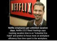 """Workplace Memes: Netflix employees get unlimited vacation  days. Netflix CEO Reed Hastings says  tracking vacation time is an """"Industrial Era  Habit"""" and prefers to focus more on workplace  efficiency than time spent in the workplace."""