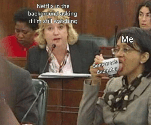 Netflix, MeIRL, and Asking: Netflix in the  background asking  if I'm still watching  Мe  Someone's  daughter Meirl