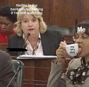Netflix, Omg, and Tumblr: Netflix inthe  background asking  if l'm still watching  my  bf s  dick omg-humor:  This belong in here. Not mine