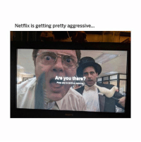 Memes, Netflix, and Aggressive: Netflix is getting pretty aggressive...  Are you there?  Prous play ho conihnue watohing of course i am?