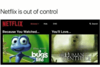 """Life, Love, and Netflix: Netflix is out of control  NETFLIX  Kids  DVD  Q Search  Because You Watched...  You'll Love...  life <p><a href=""""http://memehumor.net/post/173686776703/thanks-netflix"""" class=""""tumblr_blog"""">memehumor</a>:</p>  <blockquote><p>Thanks Netflix</p></blockquote>"""