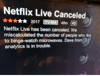 "Netflix, Tumblr, and Blog: Netflix Live Canceled  2017 TV-MA 48m HD  Netflix Live has been canceled. We  miscalculated the number of people who like  to binge-watch microwaves. Dave from  analytics is in trouble. <p><a href=""http://ragecomicsbase.com/post/159077232122/but-i-like-watching-microwaves"" class=""tumblr_blog"">rage-comics-base</a>:</p>  <blockquote><p>But I like watching microwaves</p></blockquote>"