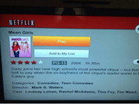 Clique, Girls, and Life: NETFLIX  Mean Girls  MEANGRis  Play  Add to My List  PG-13  20o4 1h 36m  Cady joins her new high school's most powerful clique but ther  hell to pay when the ex-boyfriend of the clique's leader wants to  Cady's guy.  Categories: Comedies, Teen Comedies  Director: Mark S. Waters  Cast: Lindsay Lohan, Rachel McAdams, Tina Fey, Tim Mead. RT TO SAVE A LIFE: MEAN GIRLS IS ON NETFLIX