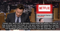 "Countdown, Netflix, and youtube.com: NETFLIX  Next Episode Playing in  15 seconds  THANK YOU, NETFLIX'S 15-SECOND COUNTDOWN BETWEEN THE END OF  ONE EPISODE AND THE START OF THE NEXT ONE, FOR BASICALLY SAYING,  ""WE KNOW YOU'RE GONNA KEEP WATCHING, BUT WE WANT YOU TO TAKE  THIS MOMENTITO RECOGNIZE THE FACT THAT WE CONTROL YOU."" <p>Jimmy took some time during the show to thank the one thing we&rsquo;ll be with all weekend: Netflix! </p><figure class=""tmblr-embed"" data-provider=""youtube"" data-orig-width=""540"" data-orig-height=""304"" data-url=""https%3A%2F%2Fwww.youtube.com%2Fwatch%3Fv%3DN5QaX0gL538%26list%3DUU8-Th83bH_thdKZDJCrn88g%26index%3D3""><iframe width=""500"" height=""281"" id=""youtube_iframe"" src=""https://www.youtube.com/embed/N5QaX0gL538?feature=oembed&amp;enablejsapi=1&amp;origin=https://safe.txmblr.com&amp;wmode=opaque"" frameborder=""0"" allowfullscreen=""""></iframe></figure>"