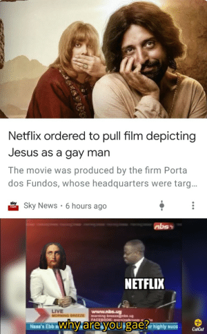 Jesus pls..: Netflix ordered to pull film depicting  Jesus as a gay man  The movie was produced by the firm Porta  dos Fundos, whose headquarters were targ...  Sky News • 6 hours ago  abs  NÉTFLIX  LIVE  MORNING BREEZE  www.nbs.ug  morning brezngnbs.ug  FACEBOOK: mominabreeze ĐỊ  why are you gae? mighy uce  Nasa's Ebb a  CutCul Jesus pls..