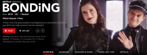 Netflix, New York, and School: NETFLIX ORIGINAL  BONDING  New 2019 16+ 1 Season  Watch Season 1 Now  A New York City grad student moonlighting as a dominatrix enlists  gay BFF from high school to be her assistant  +MYLIST  PLAY  Starring: Zoe Levin, Brendan Scannell, Micah Stock  Genres: TV Dramas, TV Comedies, US TV Shows  This show is: Heartfelt, Raunchy, Witty  EPISODES  TRAILERS & MORE  MORE LIKE THIS  DETAILS  OVERVIEW Do they realize they're trolling themselves at this point?