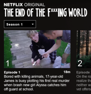 The End of the F***ing World by thetimeis2 FOLLOW 4 MORE MEMES.: NETFLIX ORIGINAL  THE END OF THE FING WORLD  Season 1  1  2  18m  Episode 1  Bored with killing animals, 17-year-old  James is busy plotting his first real murder  when brash new girl Alyssa catches him  off guard at school.  Episode  On the ro  realize th  neither w  vet offers The End of the F***ing World by thetimeis2 FOLLOW 4 MORE MEMES.
