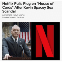"""Memes, Netflix, and News: Netflix Pulls Plug on """"House of  Cards"""" After Kevin Spacey Sex  Scandal  OCTOBER 30, 2017 AT 3:23 PM  Freedom Outpost Tim Brown As allegations of unwanted sexual advances in 1986 by KevinSpacey against then-14-year-old Anthony Rapp have emerged, Netflix today decided to pull the plug on the Spacey-starring HouseofCards after the upcoming sixth season next year. """"Media Rights Capital and Netflix are deeply troubled by last night's news concerning Kevin Spacey,"""" the companies said in a joint statement today. """"In response to last night's revelations, executives from both of our companies arrived in Baltimore this afternoon to meet with our cast and crew to ensure that they continue to feel safe and supported. As previously scheduled, Kevin Spacey is not working on set at this time."""" ❌📺 @worldstar WSHH"""