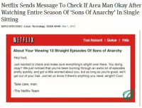 kintsukuroi-silver:  This is fucking precious.: Netflix Sends Message To Check If Area Man Okay After  Watching Entire Season Of 'Sons Of Anarchy' In Single  Sitting  NEWS WITH VIDEO. Local Technology.ISSUE 49.09. Mar 1, 2013  NETFLIX  About Your Viewing 13 Straight Episodes Of Sons of Anarchy  Hey bud,  Your Account IQueue | Help  Just wanted to check and make sure everything's alright over there. You doing  okay? We just noticed that youve been burning through an awful lot of episodes  pretty quickly, and got a little worried about you, but as long as you're good, we'll  get out of your hair. Just let us know if there's anything you need, alright? Cool.  Take care, man  -The Netflix Team kintsukuroi-silver:  This is fucking precious.