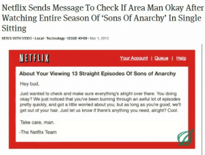 Area Man: Netflix Sends Message To Check If Area Man Okay After  Watching Entire Season Of 'Sons Of Anarchy' In Single  Sitting  NEWS WITH VIDEO. Local Technology.ISSUE 49.09. Mar 1, 2013  NETFLIX  About Your Viewing 13 Straight Episodes Of Sons of Anarchy  Hey bud,  Your Account IQueue | Help  Just wanted to check and make sure everything's alright over there. You doing  okay? We just noticed that youve been burning through an awful lot of episodes  pretty quickly, and got a little worried about you, but as long as you're good, we'll  get out of your hair. Just let us know if there's anything you need, alright? Cool.  Take care, man  -The Netflix Team