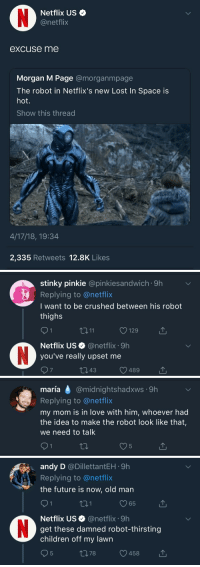 annevbonny:excuse me: Netflix US  @netflix  excuse me  Morgan M Page amorganmpage  The robot in Netflix's new Lost In Space is  hot.  Show this thread  4/17/18, 19:34  2,335 Retweets 12.8K Likes   stinky pinkie @pinkiesandwich 9h  Replying to @netflix  I want to be crushed between his robot  thighs  3 11  129  Netflix US@netflix 9h  you've really upset me  7  343  489   maría @midnightshadxws 9h  maria  Replying to @netflix  my mom is in love with him, whoever had  the idea to make the robot look like that,  we need to talk   andy D @DillettantEH 9h  Replying to@netflix  the future is now, old man  01  65  Netflix US@netflix 9h  get these damned robot-thirsting  children off my lawn  378  458 annevbonny:excuse me
