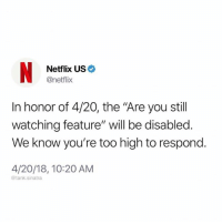 "4 20: Netflix US  @netflix  In honor of 4/20, the ""Are you still  watching feature"" will be disabled.  We know you're too high to respond.  4/20/18, 10:20 AM  @tank.sinatra"