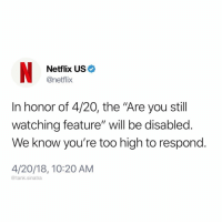 "Funny, Netflix, and Wow: Netflix US  @netflix  In honor of 4/20, the ""Are you still  watching feature"" will be disabled.  We know you're too high to respond.  4/20/18, 10:20 AM  @tank.sinatra Wow so thoughtful"