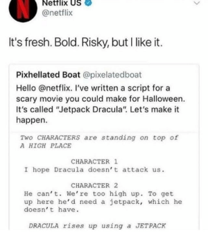 "meirl by boykeauto MORE MEMES: Netflix US  @netflix  It's fresh. Bold. Risky, but I like it.  Pixhellated Boat @pixelatedboat  Hello @netflix. I've written a script for a  scary movie you could make for Halloween.  It's called ""Jetpack Dracula"" Let's make it  happen.  Two CHARACTERS are standing on top of  A HIGH PLACE  CHARACTER 1  I hope Dracula doesn' t attack us.  CHARACTER 2  He can' t. We're too high up. To get  up here he'd need a jetpack, which he  doesn' t have  DRACULA rises up using a JETPACK meirl by boykeauto MORE MEMES"