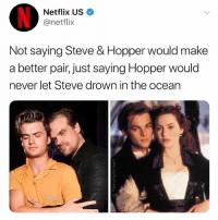 College, Fall, and Narcos: Netflix US  @netflix  Not saying Steve & Hopper would make  a better pair, just saying Hopper would  never let Steve drown in the ocean Okay @netflix hear me out, Steve's plans for college fall apart, he takes up work part time as a police recruit, Hopper takes him under his wing, they bond, Hawkins develops a real world villain- narcos. They spend their days combatting cartels in late 1980's Hawkins, the peak of an epidemic. We need a name.. some thing sleek, something catchy. Steve and hopper... call it... STOPPER.