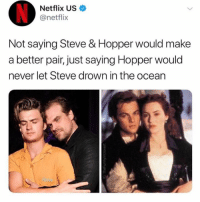 Netflix, Ocean, and Never: Netflix US  @netflix  Not saying Steve & Hopper would make  a better pair, just saying Hopper would  never let Steve drown in the ocean