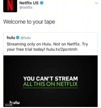 ulu: Netflix US  @netflix  Welcome to your tape  hulu @hulu  Streaming only on Hulu. Not on Netflix. Try  your free trial today! hulu.tv/2pcntmh  YOU CAN'T STREAM  ALL THIS ON NETFLIX  Ulu