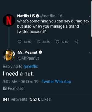 IMO best one: Netflix US O @netflix · 1d  what's something you can say during sex  but also when you manage a brand  twitter account?  t7 33.8K  171K  13.6K  Mr. Peanut O  @MrPeanut  Replying to @netflix  I need a nut.  9:02 AM · 06 Dec 19 · Twitter Web App  7 Promoted  841 Retweets 5,210 Likes IMO best one