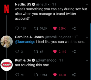 This Twitter thread is a gold mine: Netflix US O @netflix · 1T  what's something you can say during sex but  also when you manage a brand twitter  account?  27 59,2K  18K  259K  Caroline A. Jones @caroliiinejones · 1T  @kumandgo I feel like you can win this one.  27 67  3  2.110  Kum & Go O @kumandgo · 1T  not touching this one  Kum&Go  27 1.251  98  18,3K This Twitter thread is a gold mine