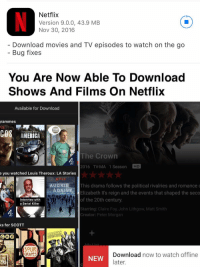 RT @J4CKMULL: Now all they have to do is update their films: Netflix  Version 9.0.0, 43.9 MB  Nov 30, 2016  Download movies and TV episodes to watch on the go  Bug fixes   You Are Now Able To Download  Shows And Films on Netflix  Available for Download  grammes  PEEP  COS Stephen Fry  The Crown  2016 TV-MA 1 Season  HD  e you watched Louis Theroux: LA Stories  AUDRIE This drama follows the political rivalries and romance  & DAI  Y  Elizabeth II's reign and the events that shaped the seco  of the 20th century  Interview with  a Serial Killer  Starring: Claire Foy John Lithgow, Matt Smith  Creator: Peter Morgan  ks for SCOTT  FLIX  BROOKLYN  COCHE  SOUR  Download now to watch  offline  GRAPES  NEW  later.  ERS RT @J4CKMULL: Now all they have to do is update their films