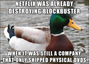 Blockbuster, Netflix, and Videos: NETFLIX WAS ALREADY  DESTROYING BLOCKBUSTER  WHEN IT WAS STILL A COMPANY  THAT ONLY SHIPPED PHYSICAL DVDS To the people predicting Blockbuster Video to rise from the ashes: streaming didn't come until way later.