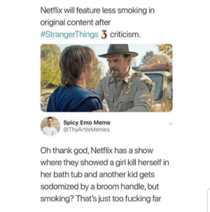 Emo, Fucking, and God: Netflix will feature less smoking in  original content after  #StrangerThings 3 criticism.  Spicy Emo Meme  @ThyArtlsMemes  Oh thank god, Netflix has a show  where they showed a girl kill herself in  her bath tub and another kid gets  sodomized by a broom handle, but  smoking? That's just too fucking far meirl