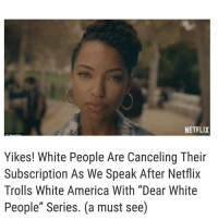 "from @crackedrosecoloredglasses_us: NETFLIX  Yikes! White People Are Canceling Their  Subscription As We Speak After Netflix  Trolls White America With ""Dear White  People"" Series. (a must see) from @crackedrosecoloredglasses_us"