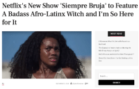 "In October, Netflix announced that it would release a show called Siempre Bruja(Always a Witch) and people freaking out.The show is set in both the past and present and follows Carmen, an African slave in 1646 Cartegena, Colombia who is about to get burned at the stake for falling in love with a white Spaniard man.  After promising a wizard that she would not use her powers, she is transported to 2019 Colombia, and she has to navigate in an unknown world. But as the Netflix synopsis says, ""once a witch, always a witch.""Continue reading here: Netflix's New Show 'Siempre Bruja' to Feature  A Badass Afro-Latinx Witch and I'm So Here  for It  MOST READ  5 Women on What It's Like to Be Raped by a  Boyfriend  The Champions' Anders Holm on Meeting His  Wife Emma Nesper at Age 12  Did Ed Sheeran Just Admit He Stole Photograph'?  Broad City' llana Glazer: I've Got Nothing Left to  Give  Search...  SEARCH  TV  DECEMBER 27, 2018  凸Alysia Stevenson  。 In October, Netflix announced that it would release a show called Siempre Bruja(Always a Witch) and people freaking out.The show is set in both the past and present and follows Carmen, an African slave in 1646 Cartegena, Colombia who is about to get burned at the stake for falling in love with a white Spaniard man.  After promising a wizard that she would not use her powers, she is transported to 2019 Colombia, and she has to navigate in an unknown world. But as the Netflix synopsis says, ""once a witch, always a witch.""Continue reading here"