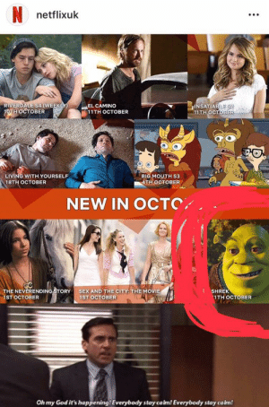 God, Oh My God, and Sex: netflixuk  RIVERDALE S4 (WEEKLY)  1OTH OCTOBER  INSATIABLE S2  11TH OCTOBER  EL CAMINO  11TH OCTOBER  LIVING WITH YOURSELF  BIG MOUTH S3  4TH ОСТОВER  18TH OСТОВER  NEW IN OCTO  THE NEVERENDING STORY  SEX AND THE CITY: THE MOVIE  SHREK  1TH ОСTОВЕR  1ST OCTOBER  1ST OCTOBER  Oh my God it's happening! Everybody stay calm! Everybody stay calm!  : Somebody once told me