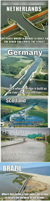 loloftheday:  Fixed: NETHERLANDS  HE PLACE WHERE A BRIDGE IS BUILT SO  THE RIVER CAN CROSS THE STREET  Der  Fluss über dem luss: Magdeburg Wasser Brücke  Germany  The place where a bridge is build so  the river can cross the river  Scolland  THE PLACEIWHEREA LIFT IS BUILT TO:GET  OUGROMIONE RI  VERIOANOTHER  Houstorn  Where the road is  the river  BRAZIL  Where they build a river under the bridge  to justify the purpose of the bridge. loloftheday:  Fixed