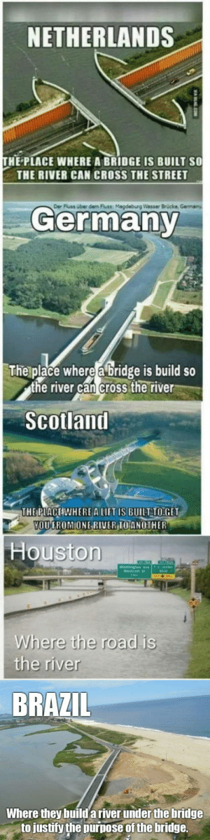 Fixed via /r/funny https://ift.tt/2yVhRAv: NETHERLANDS  HE PLACE WHERE A BRIDGE IS BUILT SO  THE RIVER CAN CROSS THE STREET  Der  Fluss über dem luss: Magdeburg Wasser Brücke  Germany  The place where a bridge is build so  the river can cross the river  Scolland  THE PLACEIWHEREA LIFT IS BUILT TO:GET  OUGROMIONE RI  VERIOANOTHER  Houstorn  Where the road is  the river  BRAZIL  Where they build a river under the bridge  to justify the purpose of the bridge. Fixed via /r/funny https://ift.tt/2yVhRAv