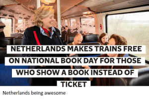 Netherlands being awesome via /r/wholesomememes http://bit.ly/2uTPdNy: NETHERLANDS MAKES TRAINS FREE  ON NATIONAL BOOK DAY FOR THOSE  WHO SHOW A BOOKINSTEAD OF  TICKET  Netherlands being awesome Netherlands being awesome via /r/wholesomememes http://bit.ly/2uTPdNy