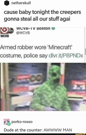 : netherskull  cause baby tonight the creepers  gonna steal all our stuff agai  abcWcvVB-IV Boston  @WCVB  WCVB  Armed robber wore 'Minecraft'  costume, police say dlvr.it/P8PNDX  porko-rosso  Dude at the counter: AWWWW MAN  ifunny.co