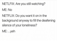 Funny, Netflix, and Loneliness: NETLFIX: Are you still watching?  ME: No  NETFLIX: Do you want it on in the  background anyway to fill the deafening  silence of your loneliness?  ME: . .yeh Me rn 😰