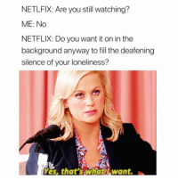 Funny, Memes, and Netflix: NETLFIX: Are you still watching?  ME: No  NETFLIX: Do you want it on in the  background anyway to fill the deafening  silence of your loneliness?  Yes, that's whatl want. SarcasmOnly