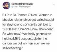 "Shes Dead: Netlix&Chillmonger  @TheThrillmonger  R.I.P. to Dr. Tamara O'Neal. Women in  abusive relationships get called stupid  for staying and constantly get told to  ""just leave"". She did & now she's dead.  So what now? We finally gonna start  holding MEN accountable for the  danger we put women in, or are we  still deflecting?"