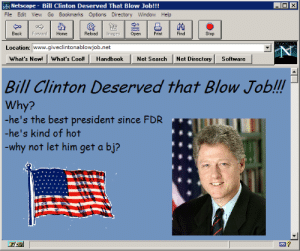 Bill Clinton, Best, and Blow Job: Netscape - Bill Clinton Deserved That Blow Job!!!  File Edit View Go Bookmarks Options Directory Window Help  Back ForwardHome  Reload Imges pen  Print Find  Stop  Location: www.giveclintonablowjob.net  What's New! What's Cool! Handbook Net Search Net Directory Software  Bill Clinton Deserved that Blow Job!!!  Why?  -he's the best president since FDR  -he's kind of hot  -why not let him get a bj?